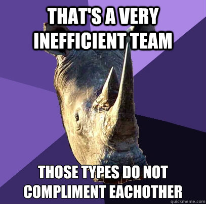 that's a very inefficient team those types do not compliment eachother - that's a very inefficient team those types do not compliment eachother  Sexually Oblivious Rhino