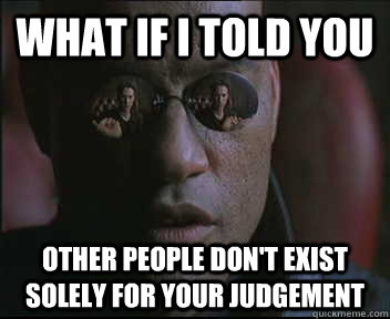 What if I told you other people don't exist solely for your judgement - What if I told you other people don't exist solely for your judgement  Morpheus SC