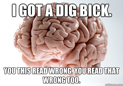 I got a dig bick. You this read wrong. You read that wrong too. - I got a dig bick. You this read wrong. You read that wrong too.  Scumbag Brain