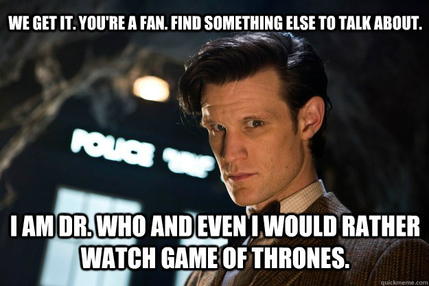 we get it. you're a fan. find something else to talk about. I am dr. who and even i would rather watch game of thrones.  Doctor Who Bow tie
