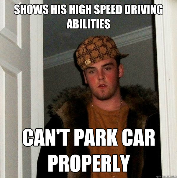Shows his high speed driving abilities Can't park car properly - Shows his high speed driving abilities Can't park car properly  Scumbag Steve