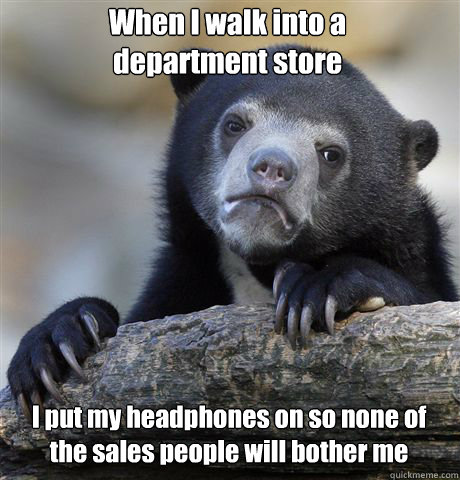 When I walk into a department store I put my headphones on so none of the sales people will bother me - When I walk into a department store I put my headphones on so none of the sales people will bother me  Confession Bear