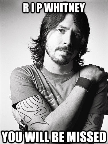 r i p whitney you will be missed  Scumbag Dave Grohl