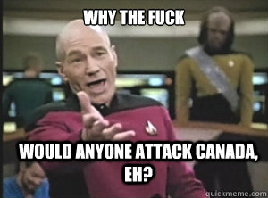 why the fuck would anyone attack Canada, eh? - why the fuck would anyone attack Canada, eh?  Annoyed Picard