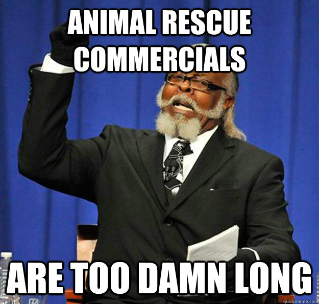 Animal Rescue Commercials  are too damn long - Animal Rescue Commercials  are too damn long  Jimmy McMillan