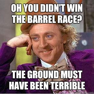 Oh You Didnt Win The Barrel Race The Ground Must Have Been