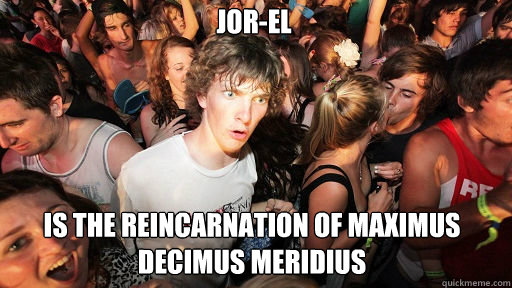 Jor-El is the reincarnation of Maximus decimus meridius - Jor-El is the reincarnation of Maximus decimus meridius  Sudden Clarity Clarence