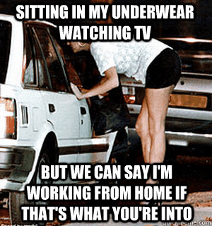 Sitting in my underwear watching TV But we can say I'm working from home if that's what you're into - Sitting in my underwear watching TV But we can say I'm working from home if that's what you're into  Karma Whore