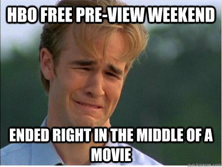 hbo free pre-view weekend ended right in the middle of a movie - hbo free pre-view weekend ended right in the middle of a movie  1990s Problems