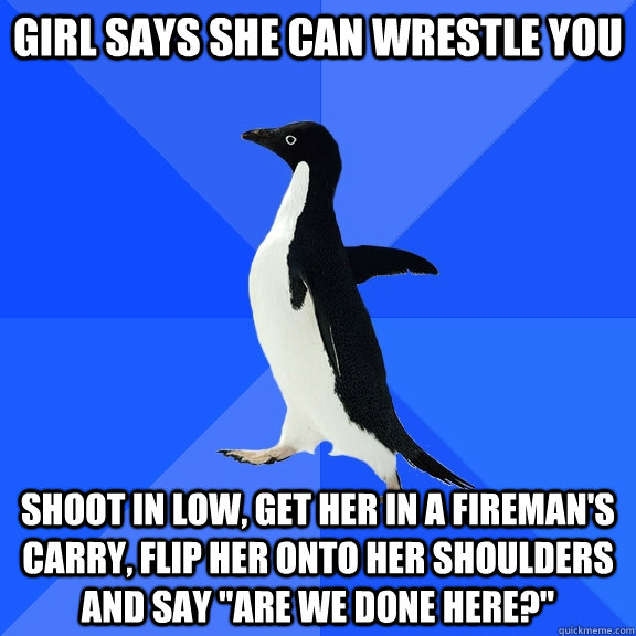 Girl says she can wrestle you shoot in low, get her in a fireman's carry, flip her onto her shoulders and say