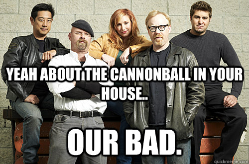 Yeah about the cannonball in your house.. Our Bad. - Yeah about the cannonball in your house.. Our Bad.  Good Guy Mythbusters