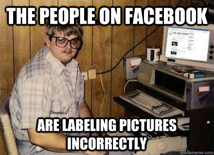 The people on facebook are labeling pictures incorrectly   Nerd World Problems