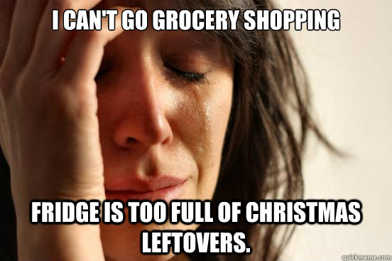 I can't go grocery shopping Fridge is too full of Christmas Leftovers.  First World Problems