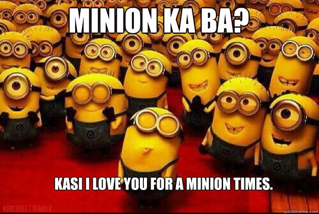 MINion ka ba? kasi i love you for a minion times.  minion