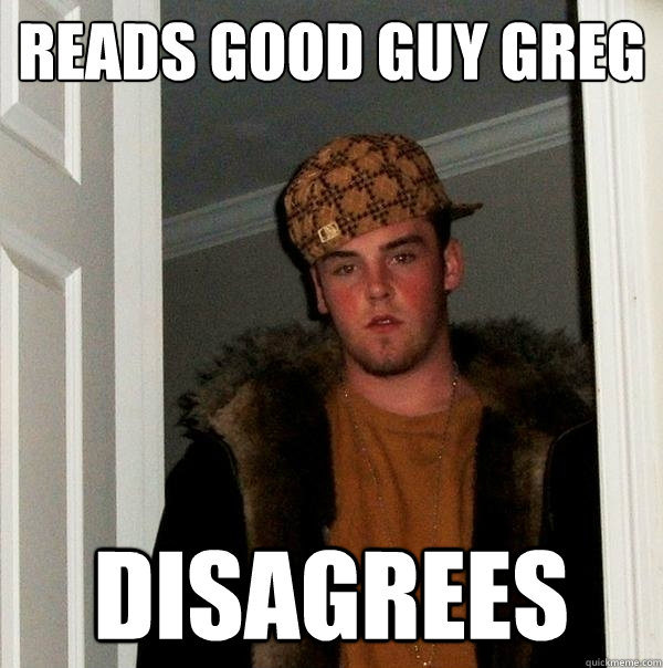 reads good guy greg disagrees - reads good guy greg disagrees  Scumbag Steve