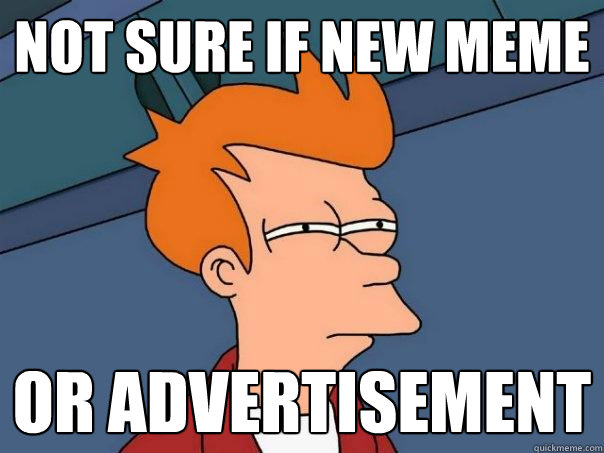 not sure if new meme or advertisement  - not sure if new meme or advertisement   Futurama Fry