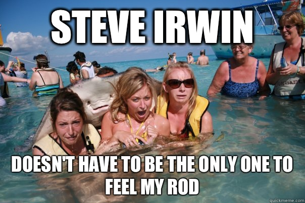 Steve Irwin Doesn't have to be the only one to feel my rod