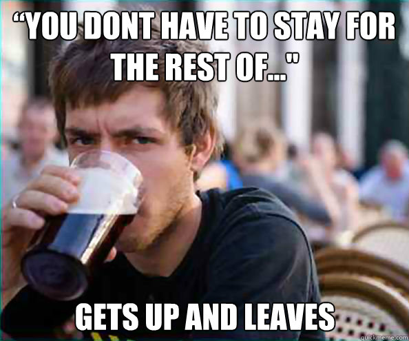 """You dont have to stay for the rest of..."