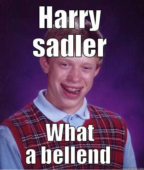hahahahahah lolololol - HARRY SADLER WHAT A BELLEND  Bad Luck Brian