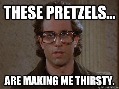 These pretzels... ARE MAKING ME THIRSTY. - These pretzels... ARE MAKING ME THIRSTY.  Hipster Seinfeld