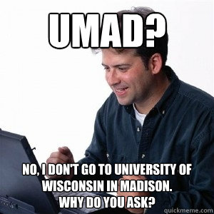 c976a86683c4fc37c8b132feaedc625b20f36856d1df8e8c6132fe1a94bf2cc2 umad? no, i don't go to university of wisconsin in madison why do,Madison Meme