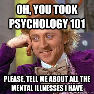 Oh, you took psychology 101 please, tell me about all the mental illnesses i have - Oh, you took psychology 101 please, tell me about all the mental illnesses i have  Condescending Wonka