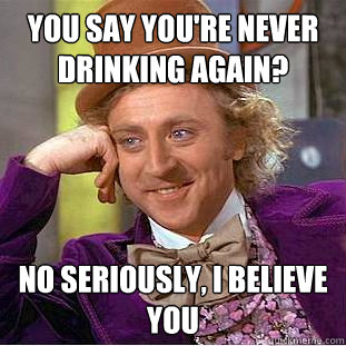you say you're never drinking again? No seriously, I believe you - you say you're never drinking again? No seriously, I believe you  Creepy Wonka