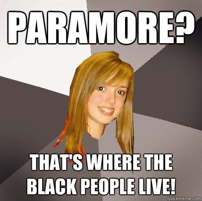 Paramore? That's where the black people live! - Paramore? That's where the black people live!  Musically Oblivious 8th Grader