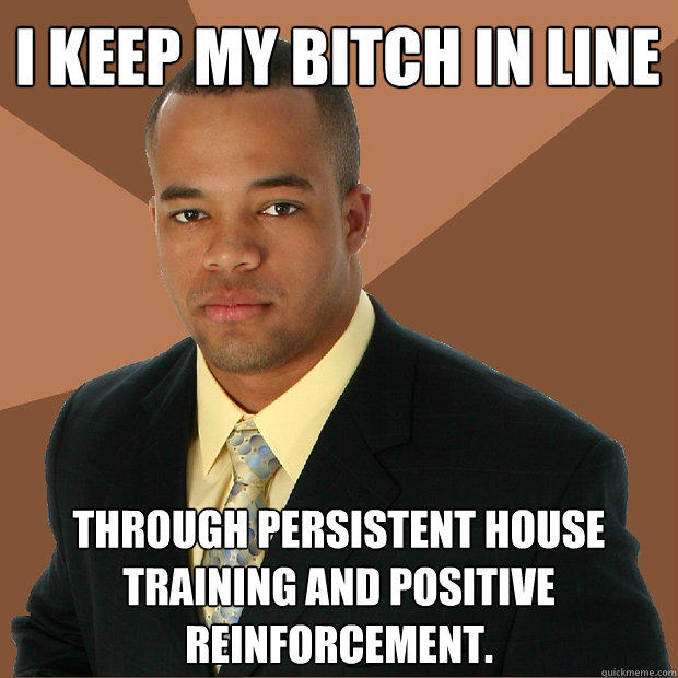 I keep my bitch in line through persistent house training and positive reinforcement. - I keep my bitch in line through persistent house training and positive reinforcement.  Successful Black Man