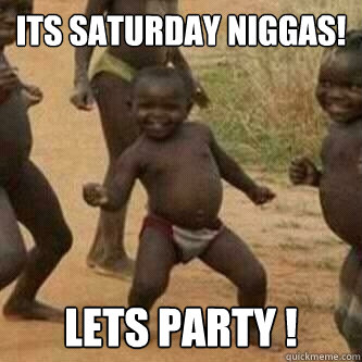 Its Saturday Niggas!  Lets party !