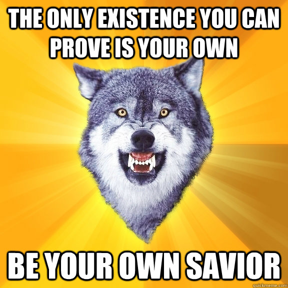 The only existence you can prove is your own Be your own savior - The only existence you can prove is your own Be your own savior  Courage Wolf