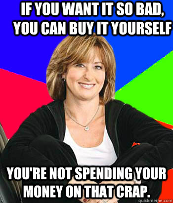 If you want it so bad, you can buy it yourself you're not spending your money on that crap. - If you want it so bad, you can buy it yourself you're not spending your money on that crap.  Sheltering Suburban Mom