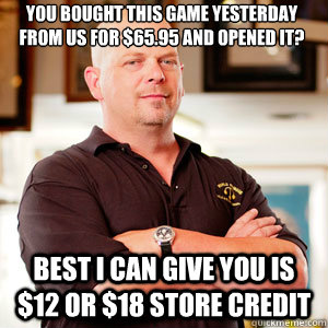 You bought this game yesterday from us for $65.95 and opened it?   Best I can give you is $12 or $18 store credit  - You bought this game yesterday from us for $65.95 and opened it?   Best I can give you is $12 or $18 store credit   Scumbag Pawn Stars.