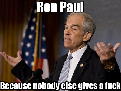 Ron Paul Because nobody else gives a fuck
