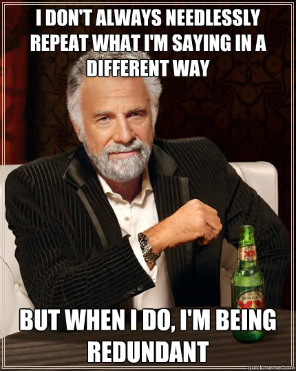 I don't always needlessly repeat what I'm saying in a different way But when i do, I'm being redundant - I don't always needlessly repeat what I'm saying in a different way But when i do, I'm being redundant  The Most Interesting Man In The World