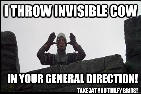 I throw invisible cow In your general direction! Take zat you thilfy brits!  Monty Python and the Holy Grail