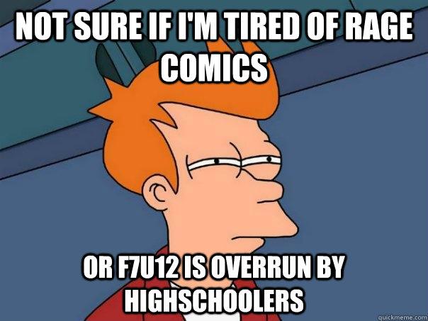 Not sure if i'm tired of rage comics Or f7u12 is overrun by highschoolers - Not sure if i'm tired of rage comics Or f7u12 is overrun by highschoolers  Futurama Fry