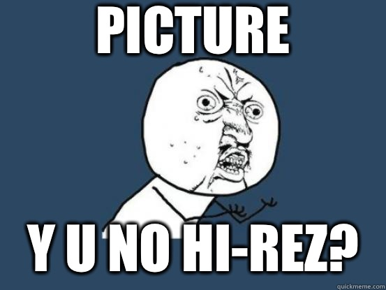 Picture Y u no hi-rez? - Picture Y u no hi-rez?