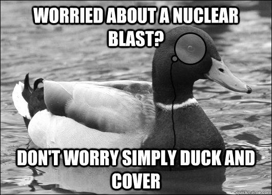 Worried about a nuclear blast? Don't worry simply duck and cover