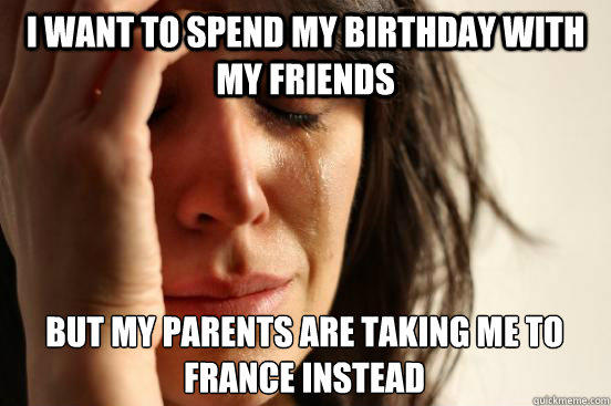 I want to spend my birthday with my friends but my parents are taking me to france instead - I want to spend my birthday with my friends but my parents are taking me to france instead  First World Problems