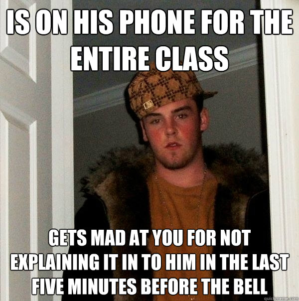 Is on his phone for the entire class Gets mad at you for not explaining it in to him in the last five minutes before the bell - Is on his phone for the entire class Gets mad at you for not explaining it in to him in the last five minutes before the bell  Scumbag Steve