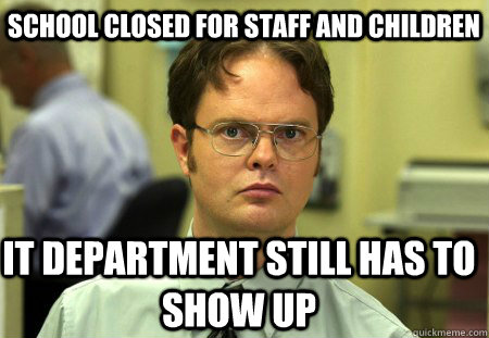 School closed for staff and children IT department still has to show up - School closed for staff and children IT department still has to show up  Schrute