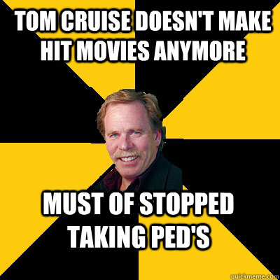 Tom Cruise doesn't make hit movies anymore must of stopped taking PED's  - Tom Cruise doesn't make hit movies anymore must of stopped taking PED's   John Steigerwald