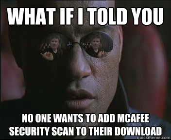 What if i told you No one wants to add mcafee security scan to their download