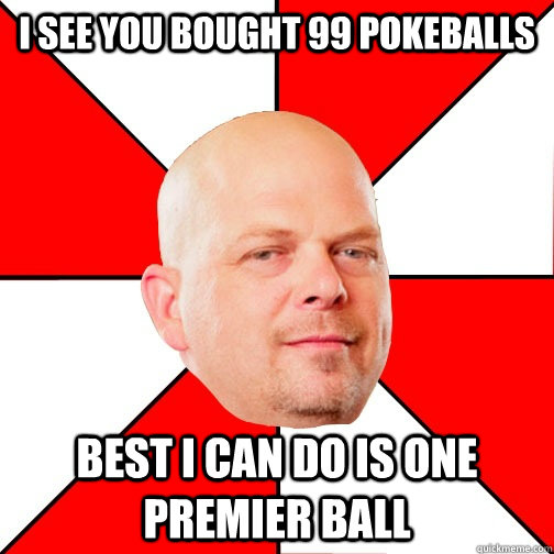 I see you bought 99 pokeballs best I can do is one premier ball  - I see you bought 99 pokeballs best I can do is one premier ball   Pawn Star