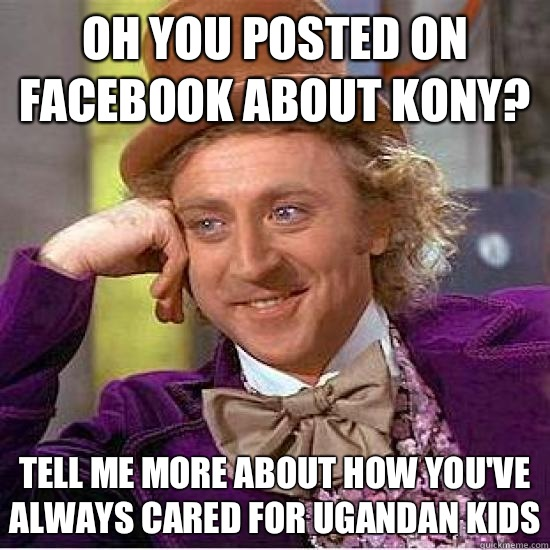 Oh you posted on Facebook about kony? tell me more about how you've always cared for ugandan kids - Oh you posted on Facebook about kony? tell me more about how you've always cared for ugandan kids  Kony Wonka