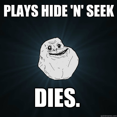 Plays hide 'n' seek DIES. - Plays hide 'n' seek DIES.  Forever Alone