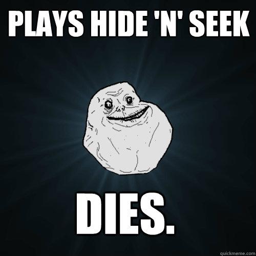 Plays hide 'n' seek DIES. - Plays hide 'n' seek DIES.  Forever Alone
