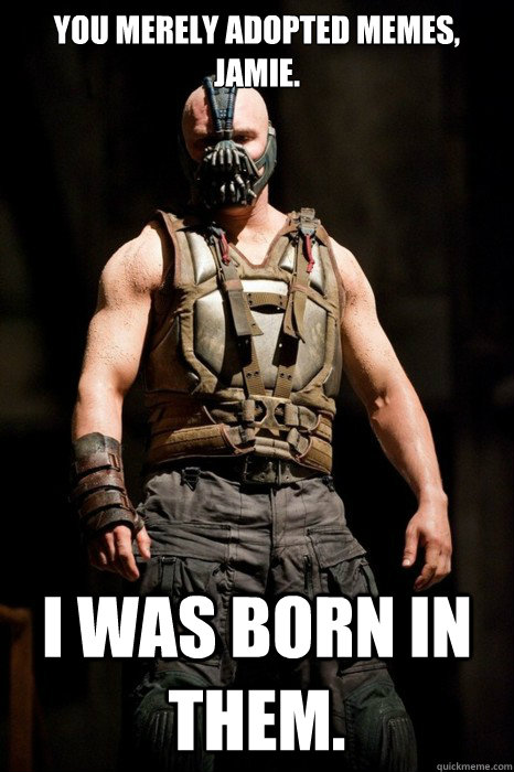 You merely adopted memes, Jamie. I was born in them.  Permission Bane