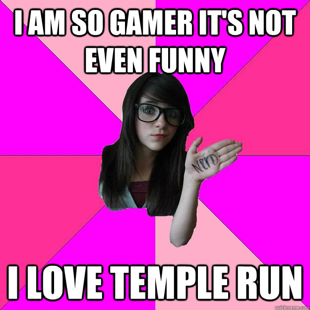 i am so gamer it's not even funny i love temple run - i am so gamer it's not even funny i love temple run  Idiot Nerd Girl